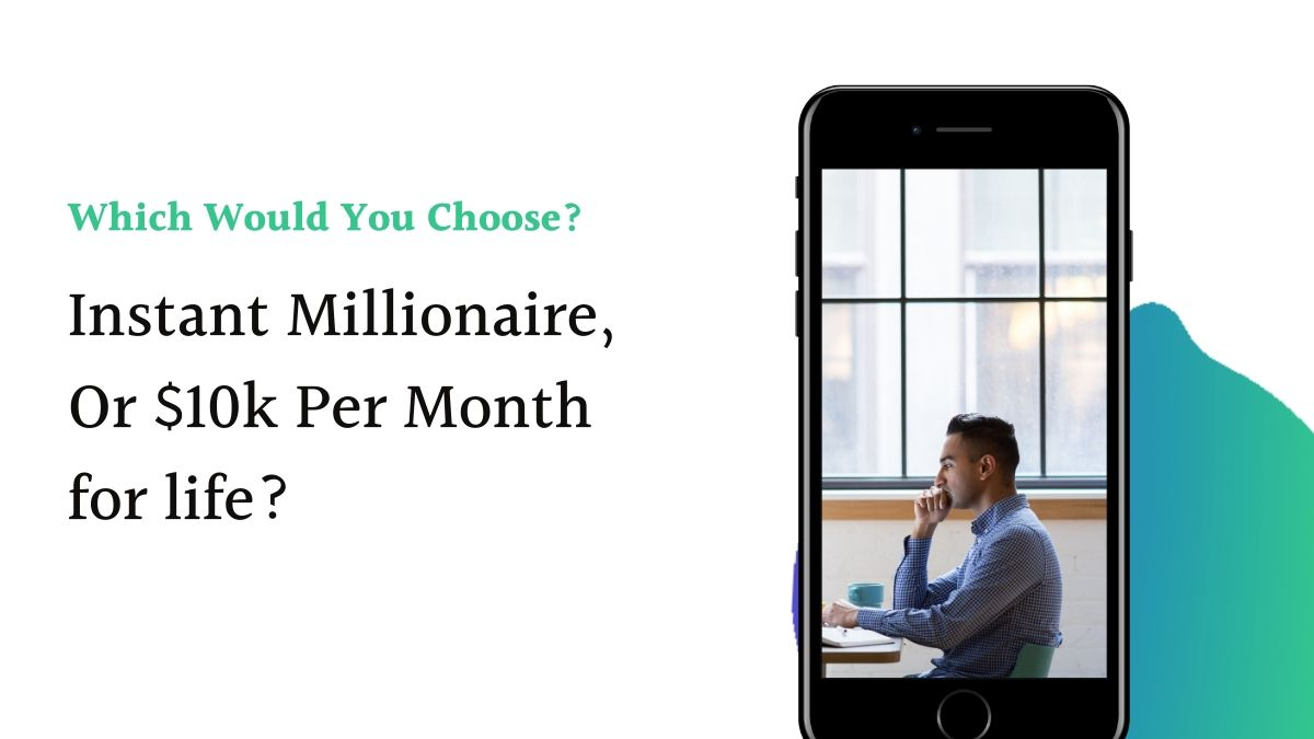 Which would you choose. Being an instant millionaire or $10k per month for life?